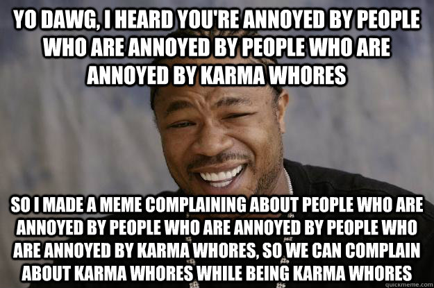 Yo dawg, I heard you're annoyed by people who are annoyed by people who are annoyed by karma whores so I made a meme complaining about people who are annoyed by people who are annoyed by people who are annoyed by karma whores, so we can complain about kar - Yo dawg, I heard you're annoyed by people who are annoyed by people who are annoyed by karma whores so I made a meme complaining about people who are annoyed by people who are annoyed by people who are annoyed by karma whores, so we can complain about kar  Xzibit meme