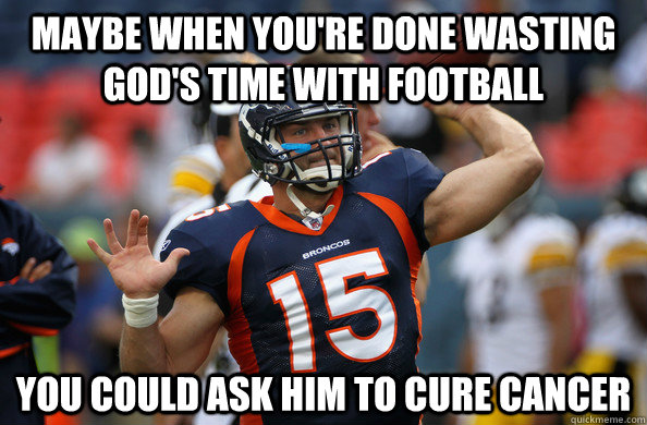 Maybe when you're done wasting God's time with football You could ask him to cure cancer