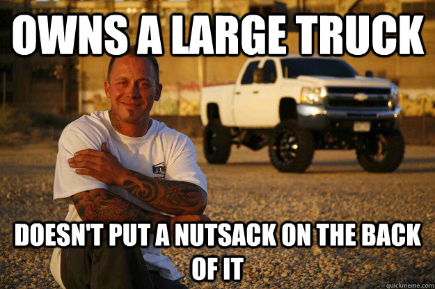 owns a large truck doesn't put a nutsack on the back of it - owns a large truck doesn't put a nutsack on the back of it  Misc
