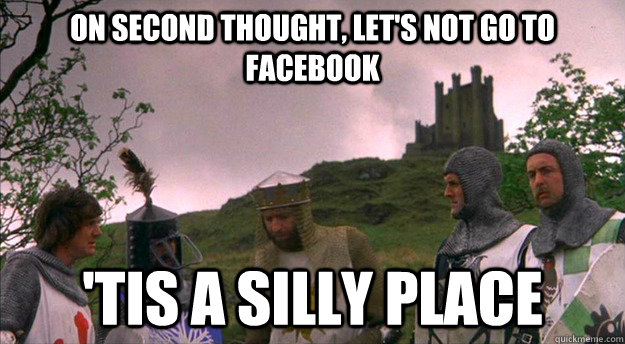 On second thought, let's not go to facebook 'tis a silly place