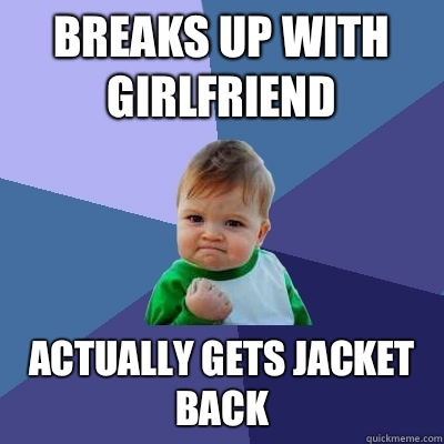 Breaks up with girlfriend Actually gets jacket back - Breaks up with girlfriend Actually gets jacket back  Success Kid