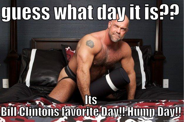 GUESS WHAT DAY IT IS??  ITS BILL CLINTONS FAVORITE DAY!! HUMP DAY!! Gorilla Man