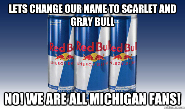 Lets change our name to scarlet and gray bull NO! WE ARE ALL MICHIGAN FANS! - Lets change our name to scarlet and gray bull NO! WE ARE ALL MICHIGAN FANS!  Good Guy Redbull