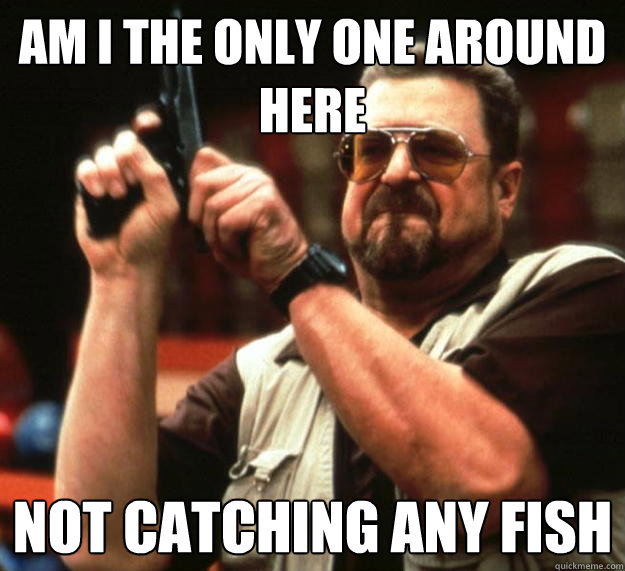 Am I The Only One Around Here Not Catching Any Fish Angry Walter