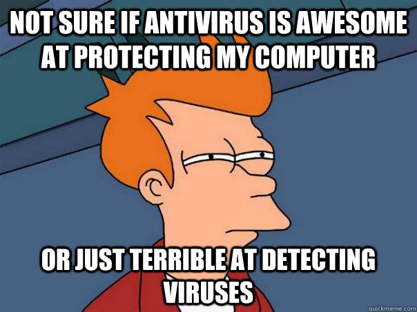 Not sure if antivirus is awesome at protecting my computer Or just terrible at detecting viruses - Not sure if antivirus is awesome at protecting my computer Or just terrible at detecting viruses  Misc
