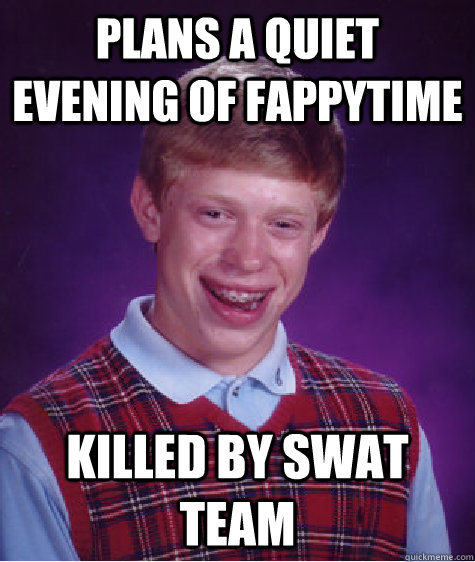 Plans a quiet evening of fappytime killed by swat team - Plans a quiet evening of fappytime killed by swat team  Bad Luck Brian