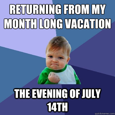 Returning from my month long vacation The evening of July 14th - Returning from my month long vacation The evening of July 14th  Success Kid