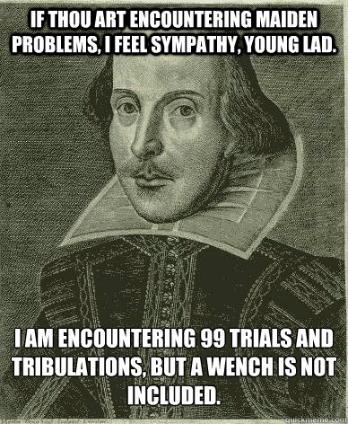 If thou art encountering maiden problems, I feel sympathy, young lad. I am encountering 99 trials and tribulations, but a wench is not included.