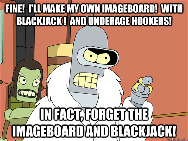 FINE!  I'll make my own imageboard!  With blackjack !  And underage hookers! In fact, forget the imageboard and blackjack!