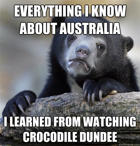 everything I know about Australia  I learned from watching crocodile dundee - everything I know about Australia  I learned from watching crocodile dundee  Confession Bear