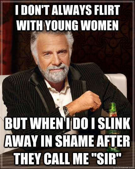 I don't always flirt with young women but when I do i slink away in shame after they call me