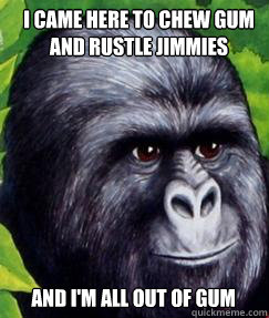 I came here to chew gum and rustle jimmies and I'm all out of gum  gorilla munch