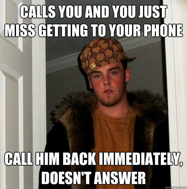 calls you and you just miss getting to your phone call him back immediately, doesn't answer - calls you and you just miss getting to your phone call him back immediately, doesn't answer  Scumbag Steve