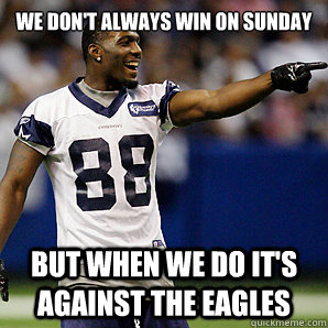 We don't always win on Sunday But when we do it's against the eagles  Dallas Cowboys 5