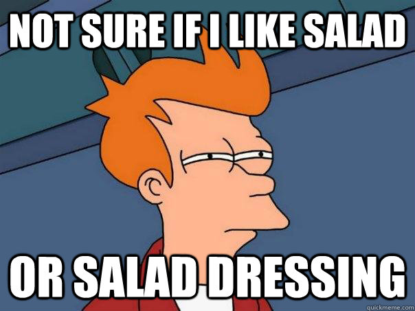 Not sure if I like salad or salad dressing - Not sure if I like salad or salad dressing  Futurama Fry