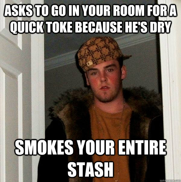 Asks to go in your room for a quick toke because he's dry smokes your entire stash - Asks to go in your room for a quick toke because he's dry smokes your entire stash  Scumbag Steve