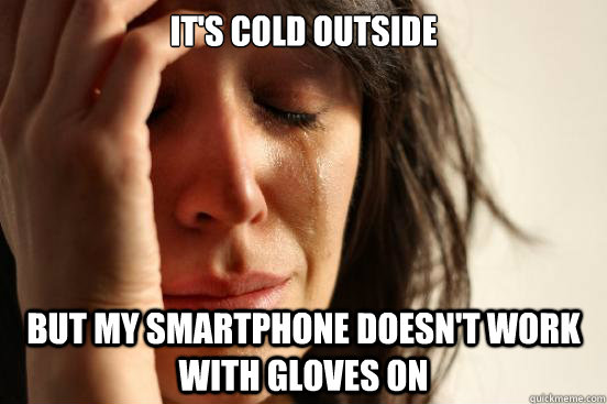 it's cold outside but my smartphone doesn't work with gloves on - it's cold outside but my smartphone doesn't work with gloves on  First World Problems