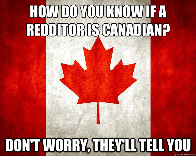 How do you know if a redditor is canadian? Don't worry, they'll tell you