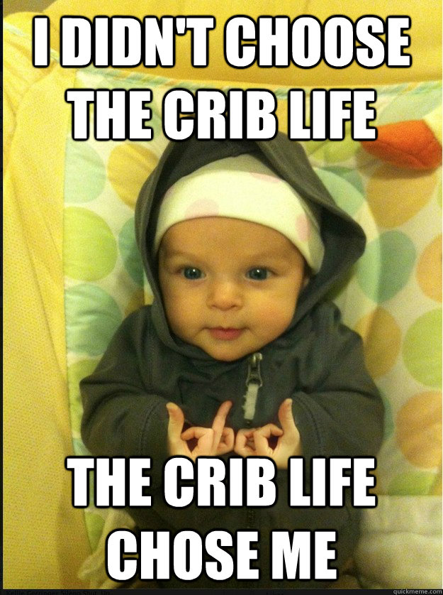 I didn't choose the crib life The crib life chose me