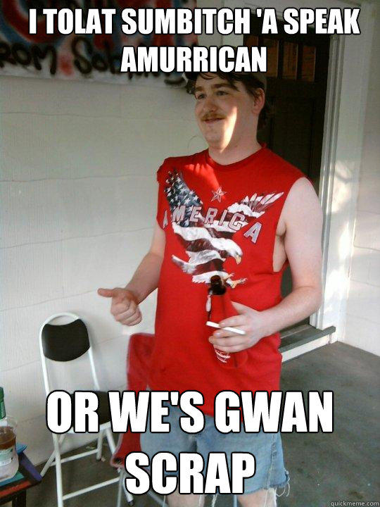 I tolat sumbitch 'a speak amurrican or we's gwan scrap - I tolat sumbitch 'a speak amurrican or we's gwan scrap  Redneck Randal