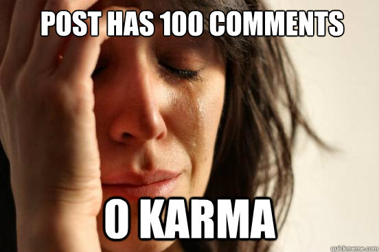 post has 100 comments 0 karma -  post has 100 comments 0 karma  First World Problems