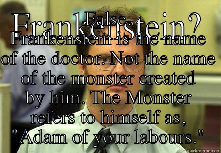 FRANKENSTEIN? FALSE. FRANKENSTEIN IS THE NAME OF THE DOCTOR. NOT THE NAME OF THE MONSTER CREATED BY HIM. THE MONSTER REFERS TO HIMSELF AS,