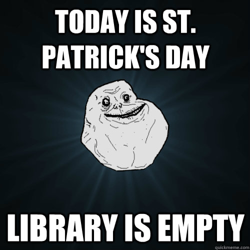 Today is St. Patrick's Day Library is empty - Today is St. Patrick's Day Library is empty  Forever Alone