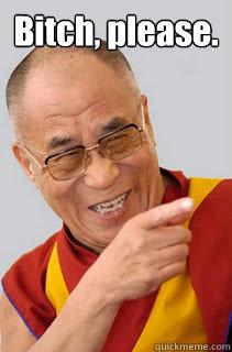 Bitch, please.  - Bitch, please.   Dalai Lama