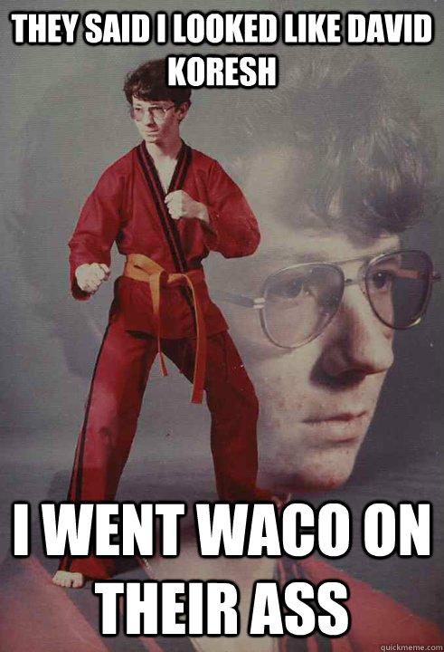 aa46c0e0f66a148ba6040ea2a069afb90e66a7d77e2d051e6937730db13da0d5 they said i looked like david koresh i went waco on their ass,Waco Meme