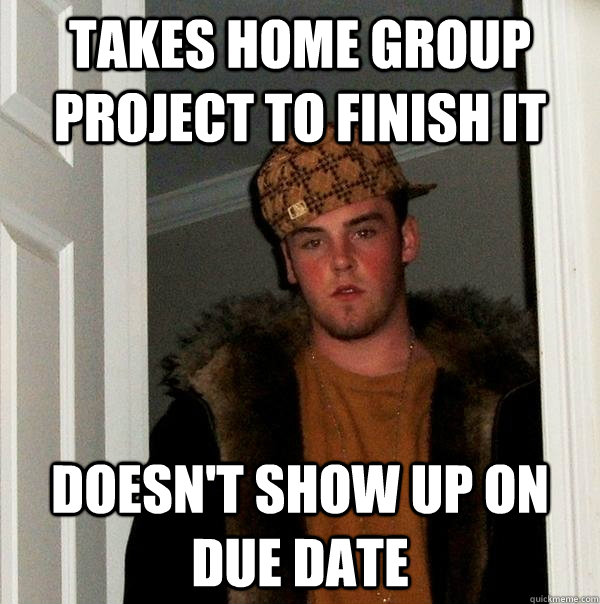takes home group project to finish it doesn't show up on due date - takes home group project to finish it doesn't show up on due date  Scumbag Steve