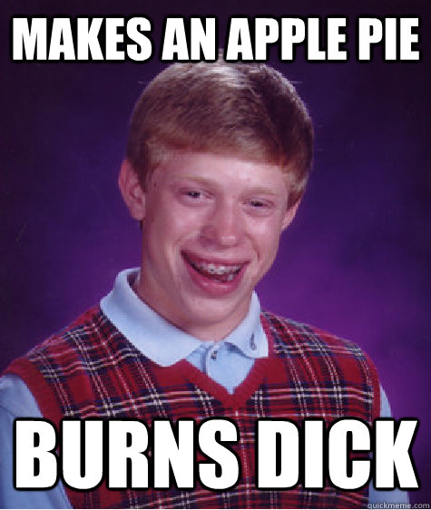 makes an apple pie burns dick - makes an apple pie burns dick  Bad Luck Brian