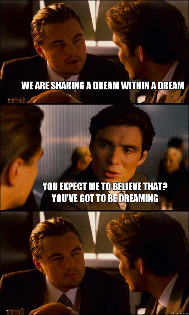 we are sharing a dream within a dream you expect me to believe that?  you've got to be dreaming - we are sharing a dream within a dream you expect me to believe that?  you've got to be dreaming  Inception