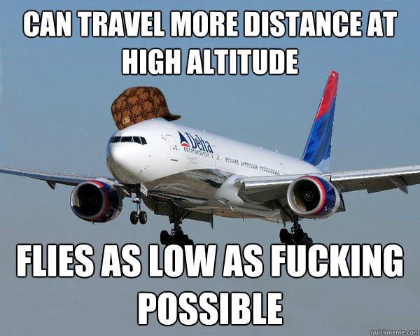 Can travel more distance at high altitude Flies as low as fucking possible  Scumbag Airline