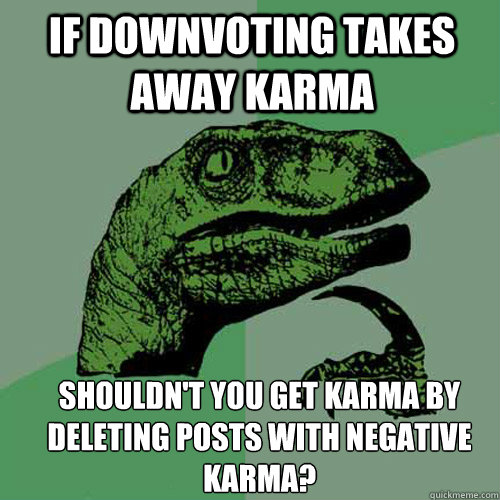 if downvoting takes away karma shouldn't you get karma by deleting posts with negative karma? - if downvoting takes away karma shouldn't you get karma by deleting posts with negative karma?  Misc