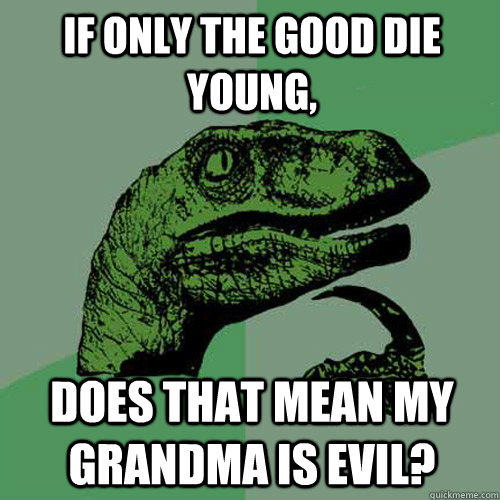 if only the good die young, does that mean my grandma is evil? - if only the good die young, does that mean my grandma is evil?  Philosoraptor