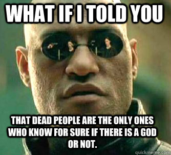 what if i told you That dead people are the only ones who know for sure if there is a God or Not. - what if i told you That dead people are the only ones who know for sure if there is a God or Not.  Matrix Morpheus