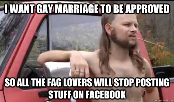 I want gay marriage to be approved So all the fag lovers will stop posting stuff on facebook - I want gay marriage to be approved So all the fag lovers will stop posting stuff on facebook  Almost Politically Correct Redneck