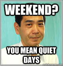 Weekend? You mean quiet days