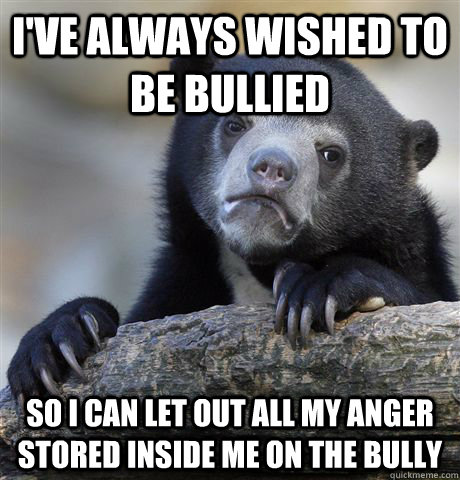 I've always wished to be bullied So I can let out all my anger stored inside me on the bully - I've always wished to be bullied So I can let out all my anger stored inside me on the bully  Confession Bear