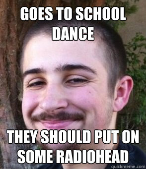 Goes to school dance They should put on some radiohead