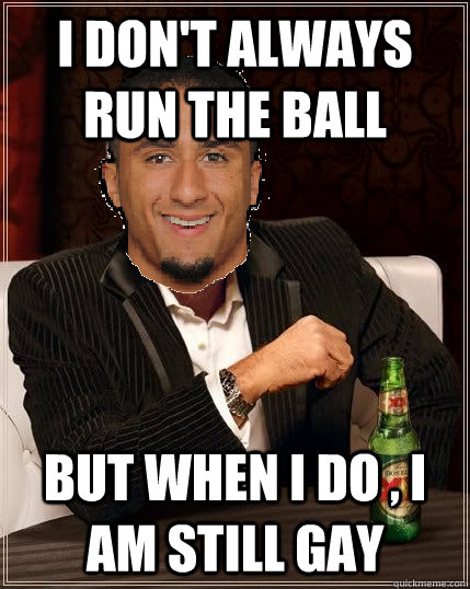 I don't always run the ball but when i do , i am still gay