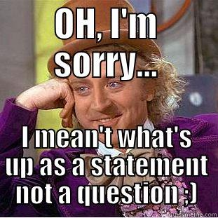 OH, I'M SORRY... I MEAN'T WHAT'S UP AS A STATEMENT NOT A QUESTION ;) Creepy Wonka
