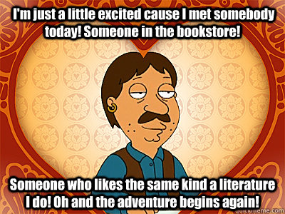 I'm just a little excited cause I met somebody today! Someone in the bookstore! Someone who likes the same kind a literature I do! Oh and the adventure begins again!