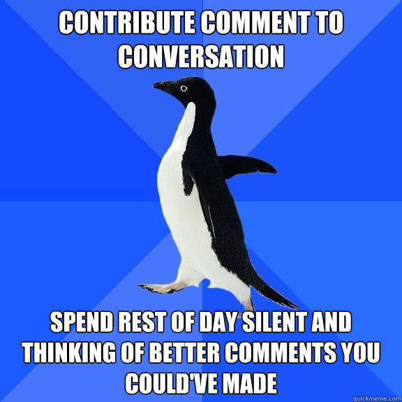 Contribute comment to conversation spend Rest of day silent and thinking of better comments you could've made - Contribute comment to conversation spend Rest of day silent and thinking of better comments you could've made  Socially Awkward Penguin