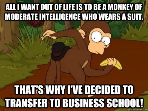 All I want out of life is to be a monkey of moderate intelligence who wears a suit. That's why I've decided to transfer to business school!