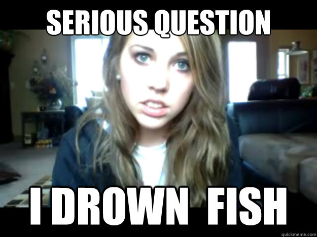Serious question i drown  fish