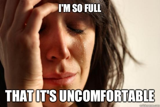 I'm so full That it's uncomfortable - I'm so full That it's uncomfortable  First World Problems