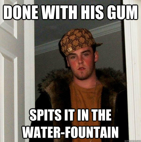 Done with his gum spits it in the        water-fountain  - Done with his gum spits it in the        water-fountain   Scumbag Steve