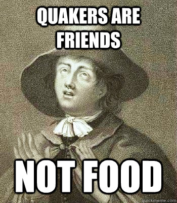 quakers are friends not food  Quaker Problems