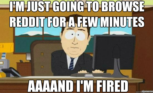 I'm just going to browse reddit for a few minutes AAAAND I'm fired - I'm just going to browse reddit for a few minutes AAAAND I'm fired  aaaand its gone
